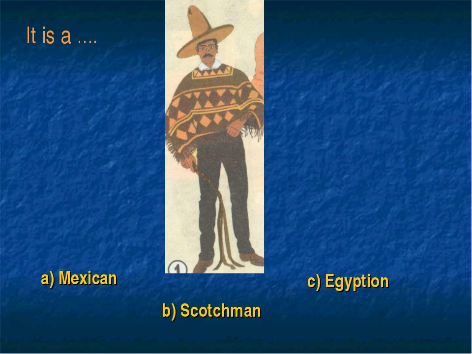 a) Mexican b) Scotchman c) Egyption It is a ....