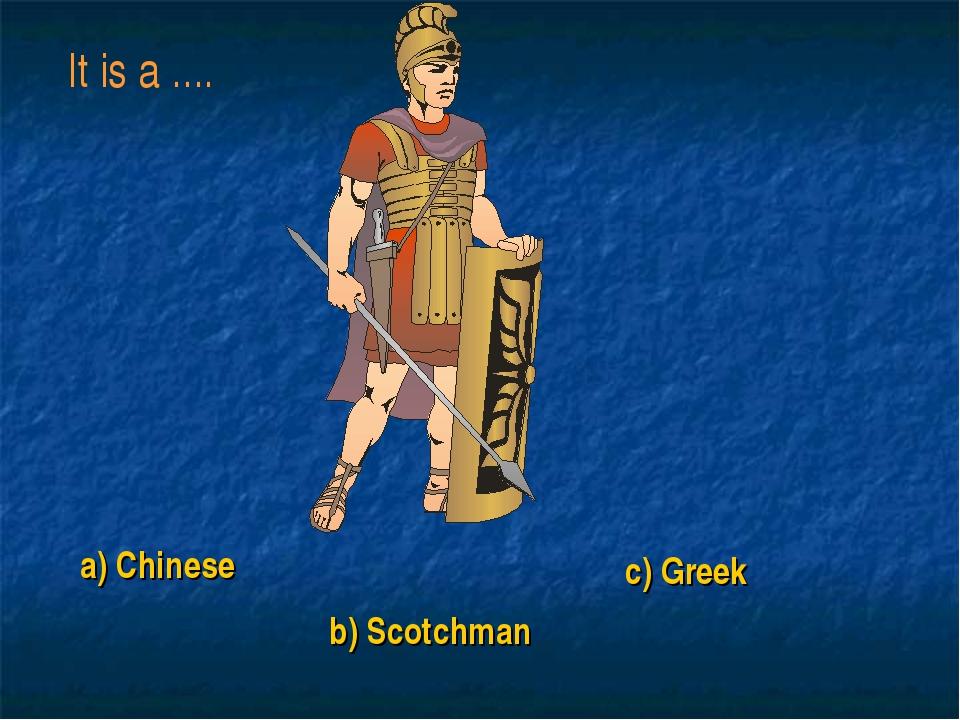 a) Chinese b) Scotchman c) Greek It is a ....