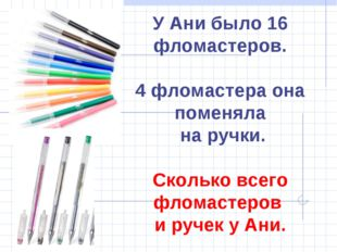 У Ани было 16 фломастеров. 4 фломастера она поменяла на ручки. Сколько всего