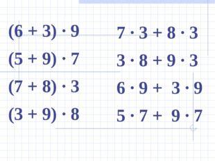 (6 + 3) ∙ 9 (5 + 9) ∙ 7 (7 + 8) ∙ 3 (3 + 9) ∙ 8 7 ∙ 3 + 8 ∙ 3 3 ∙ 8 + 9 ∙ 3 6