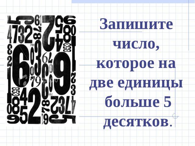 Запишите число, которое на две единицы больше 5 десятков.