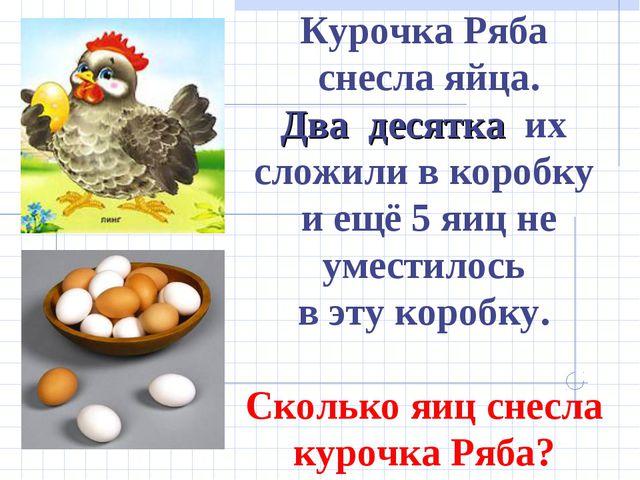 Курочка Ряба снесла яйца. Два десятка их сложили в коробку и ещё 5 яиц не уме...