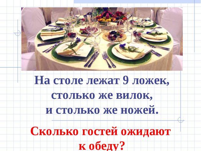 На столе лежат 9 ложек, столько же вилок, и столько же ножей. Сколько гостей...