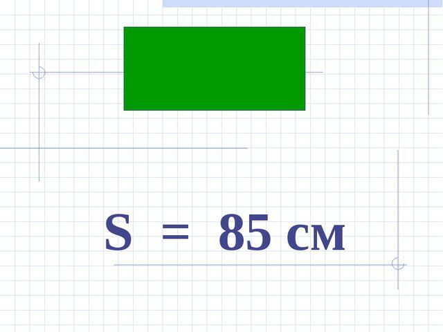 S = 85 cм