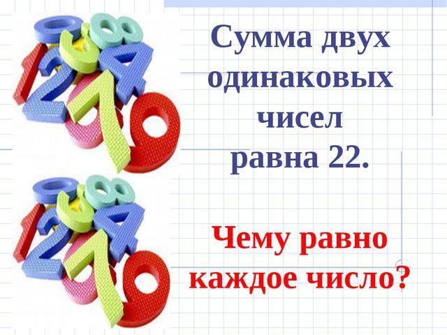 Сумма двух одинаковых чисел равна 22. Чему равно каждое число?
