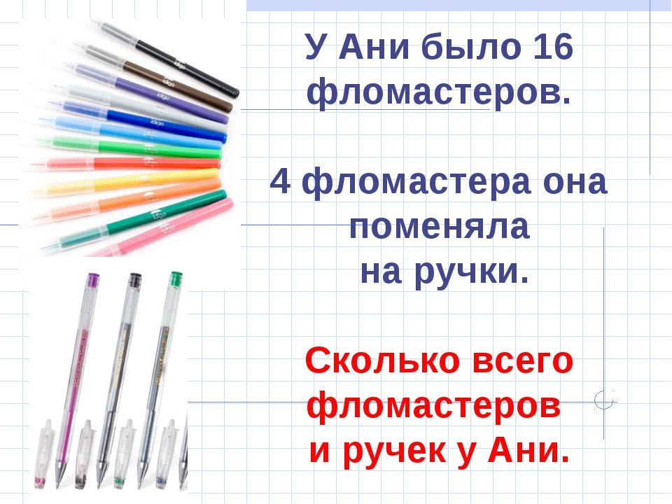 У Ани было 16 фломастеров. 4 фломастера она поменяла на ручки. Сколько всего...