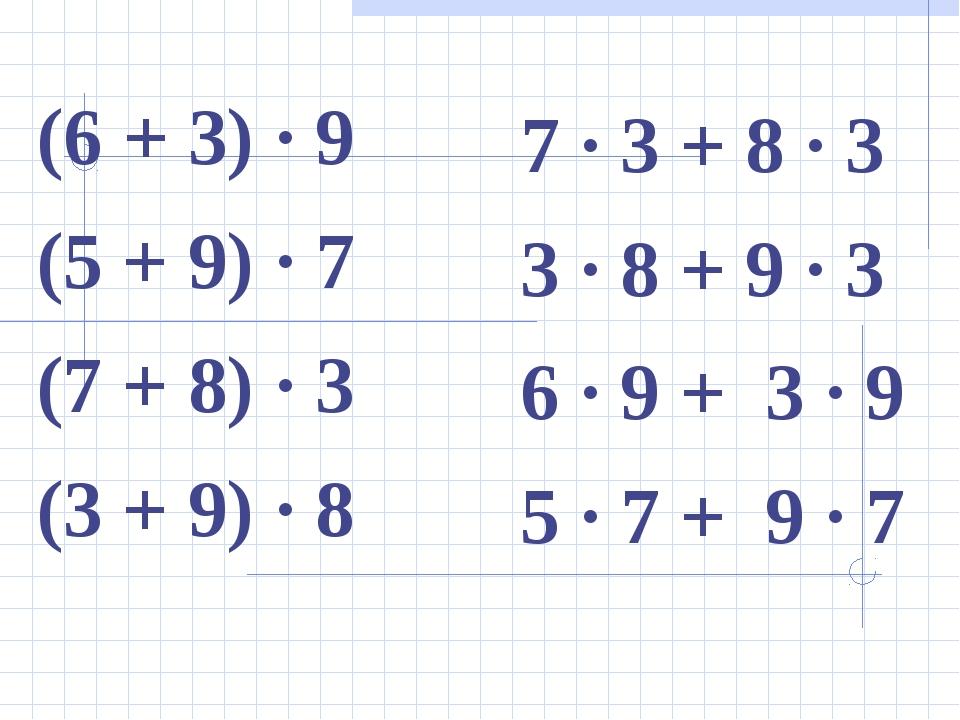 (6 + 3) ∙ 9 (5 + 9) ∙ 7 (7 + 8) ∙ 3 (3 + 9) ∙ 8 7 ∙ 3 + 8 ∙ 3 3 ∙ 8 + 9 ∙ 3 6...