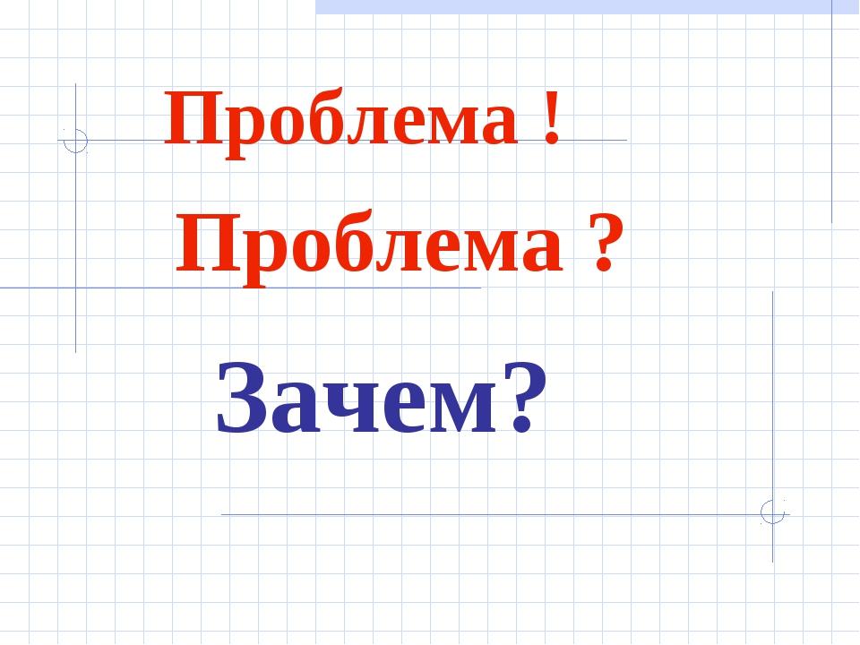 Проблема ! Проблема ? Зачем?