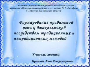 Учитель-логопед: Бражник Анна Владимировна  Муниципальное казенное дошкольн