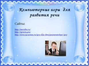 Компьютерные игры для развития речи Сайты: http://mersibo.ru/ http://igraem.