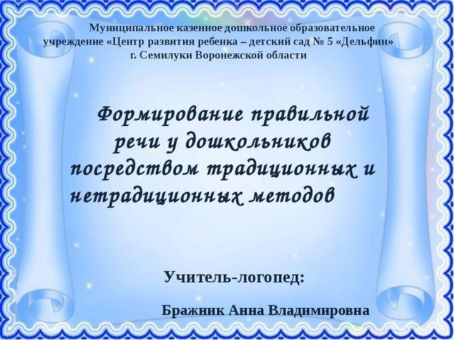 Учитель-логопед: Бражник Анна Владимировна  Муниципальное казенное дошкольн...