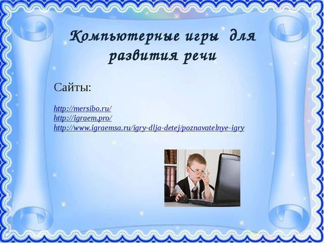 Компьютерные игры для развития речи Сайты: http://mersibo.ru/ http://igraem....