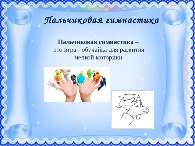 Пальчиковая гимнастика Пальчиковая гимнастика – этоигра - обучайка для разв...
