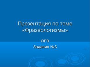 Презентация по теме «Фразеологизмы» ОГЭ Задания №3