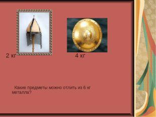 2 кг 4 кг Какие предметы можно отлить из 6 кг металла?