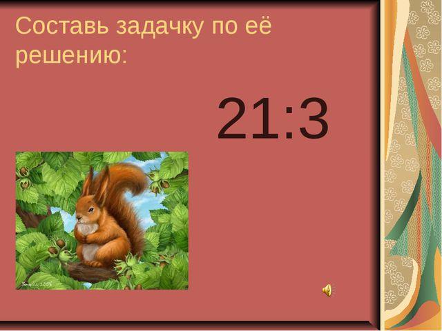 Составь задачку по её решению: 21:3