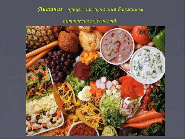 Питание - процесс поступления в организм питательных веществ.