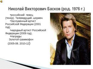 Николай Викторович Басков (род. 1976 г.) российскийпевец (тенор).Телеведущ