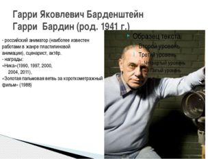 Гарри Яковлевич Барденштейн Гарри Бардин (род. 1941 г.) - российскийаниматор