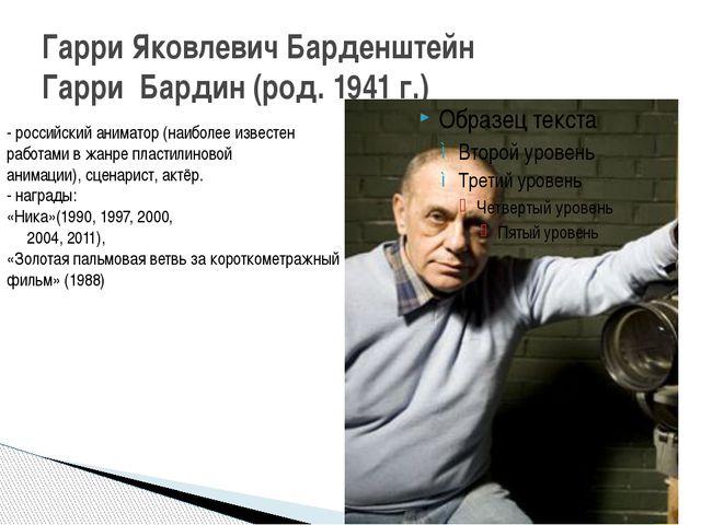 Гарри Яковлевич Барденштейн Гарри Бардин (род. 1941 г.) - российскийаниматор...