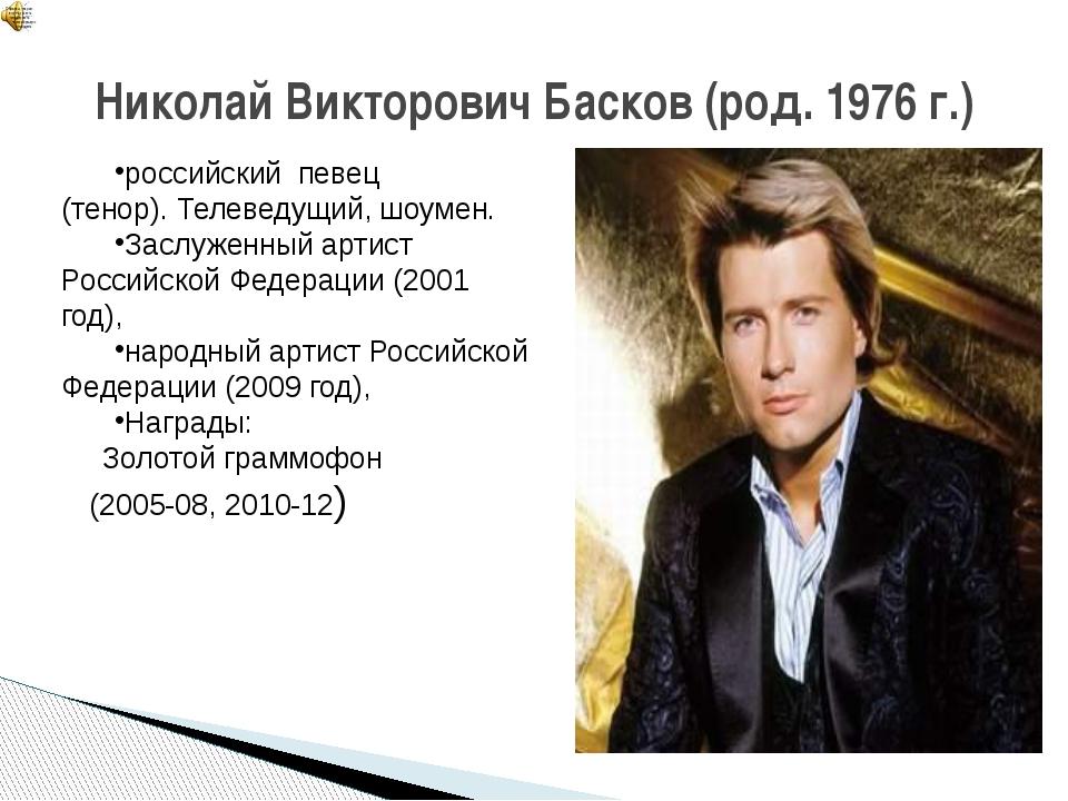 Николай Викторович Басков (род. 1976 г.) российскийпевец (тенор).Телеведущ...