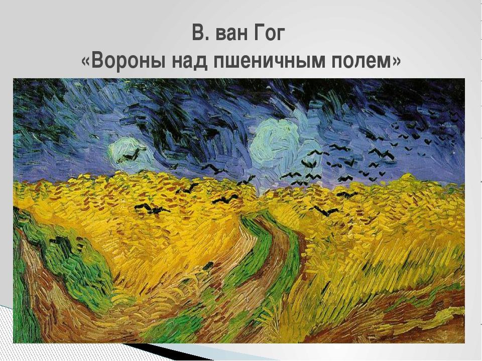 В. ван Гог «Вороны над пшеничным полем»