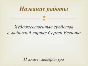 Художественные средства в любовной лирике Сергея Есенина Название работы 11 к