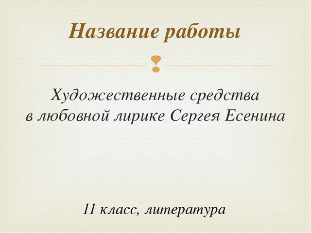Художественные средства в любовной лирике Сергея Есенина Название работы 11 к...