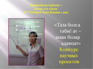Ешмуханбетов Нурболат – ученик 10-а класса КГУ СШ имени Петра Вихрева с дмц «