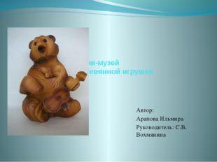 Мини-музей Деревянной игрушки Автор: Арапова Ильмира Руководитель: С.В. Вохмя