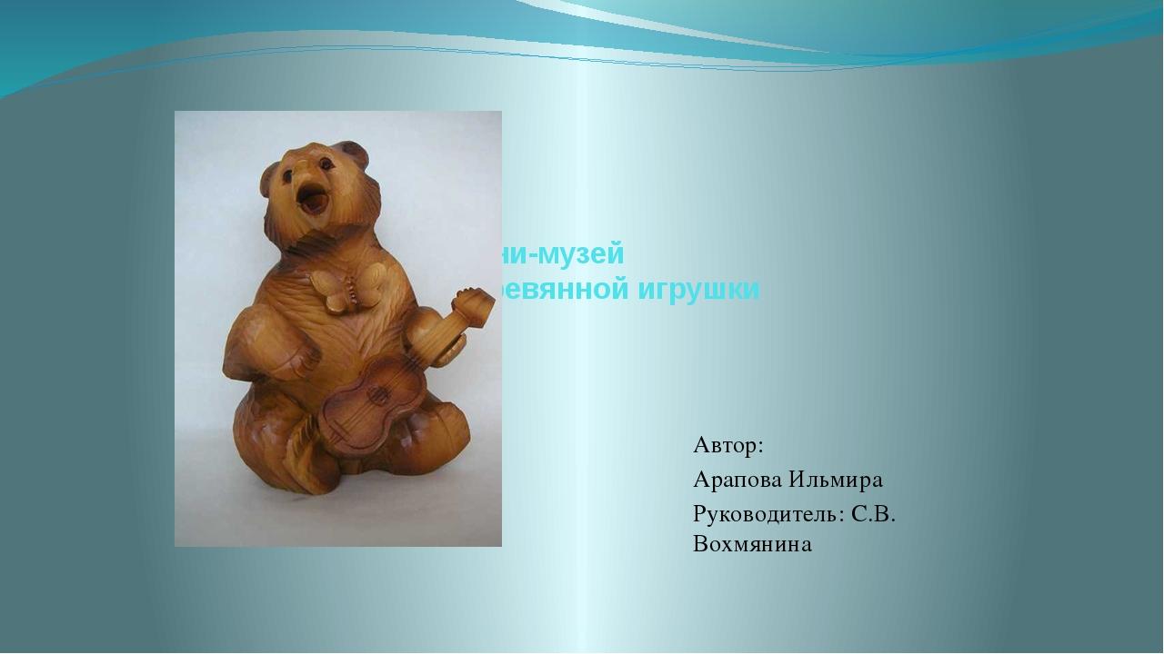 Мини-музей Деревянной игрушки Автор: Арапова Ильмира Руководитель: С.В. Вохмя...