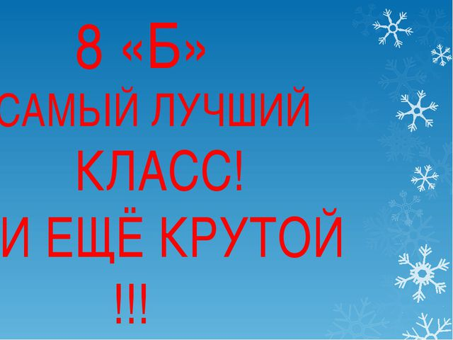 8 «Б» САМЫЙ ЛУЧШИЙ КЛАСС! И ЕЩЁ КРУТОЙ !!! 8 «Б» САМЫЙ ЛУЧШИЙ КЛАСС