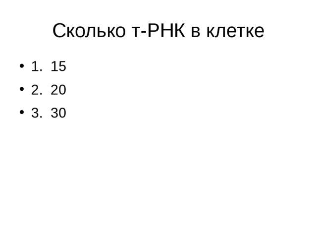 Сколько т-РНК в клетке 1. 15 2. 20 3. 30