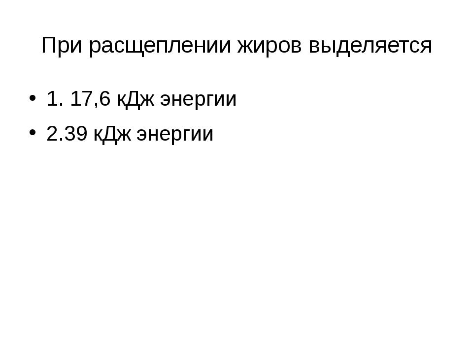 При расщеплении жиров выделяется 1. 17,6 кДж энергии 2.39 кДж энергии