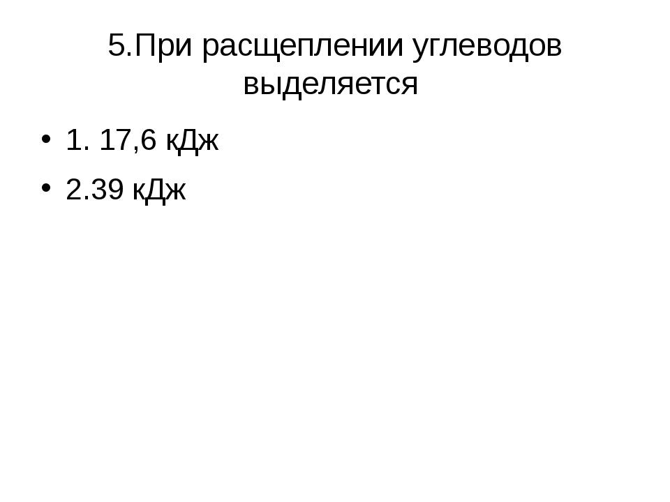 5.При расщеплении углеводов выделяется 1. 17,6 кДж 2.39 кДж