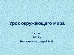 Урок окружающего мира 4 класс 2012 г Выполнила Щадей М.Е.