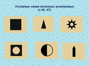 Условные знаки полезных ископаемых (с.46 -47)