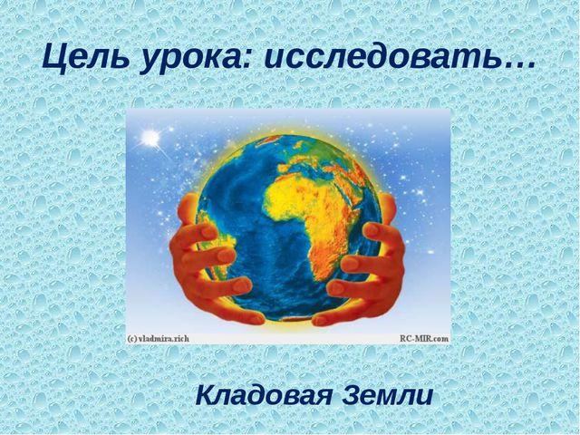 Цель урока: исследовать… Кладовая Земли