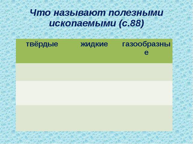Что называют полезными ископаемыми (с.88) твёрдые жидкие газообразные
