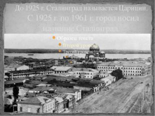 До 1925 г. Сталинград называется Царицин. С 1925 г. по 1961 г. город носил на