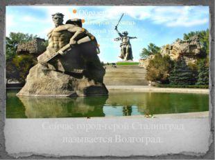 Сейчас город-герой Сталинград называется Волгоград. Звание городу героя присв