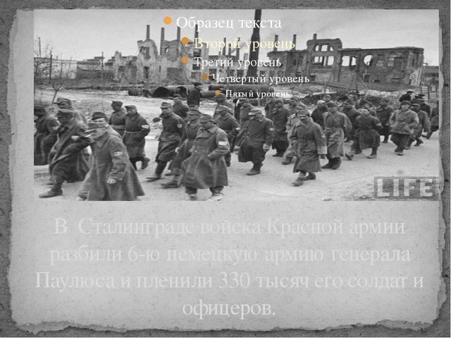 В Сталинграде войска Красной армии разбили 6-ю немецкую армию генерала Паулюс...