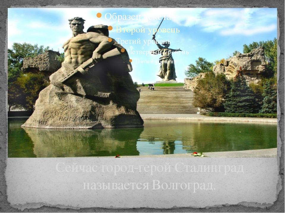 Сейчас город-герой Сталинград называется Волгоград. Звание городу героя присв...