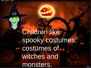 Children like spooky costumes: costumes of witches and monsters.
