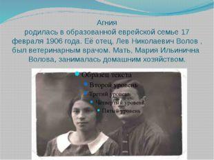 Агния родилась в образованнойеврейскойсемье 17 февраля 1906 года. Её отец,