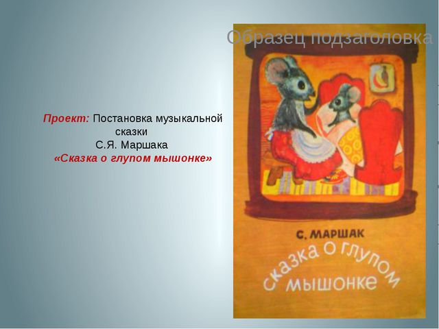 Проект: Постановка музыкальной сказки С.Я. Маршака «Сказка о глупом мышонке»