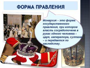 Монархия – это форма государственного правления, при котором власть сосредото