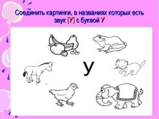 Соединить картинки, в названиях которых есть звук [У] с буквой У