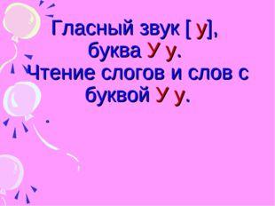 Гласный звук [ у], буква У у. Чтение слогов и слов с буквой У у.
