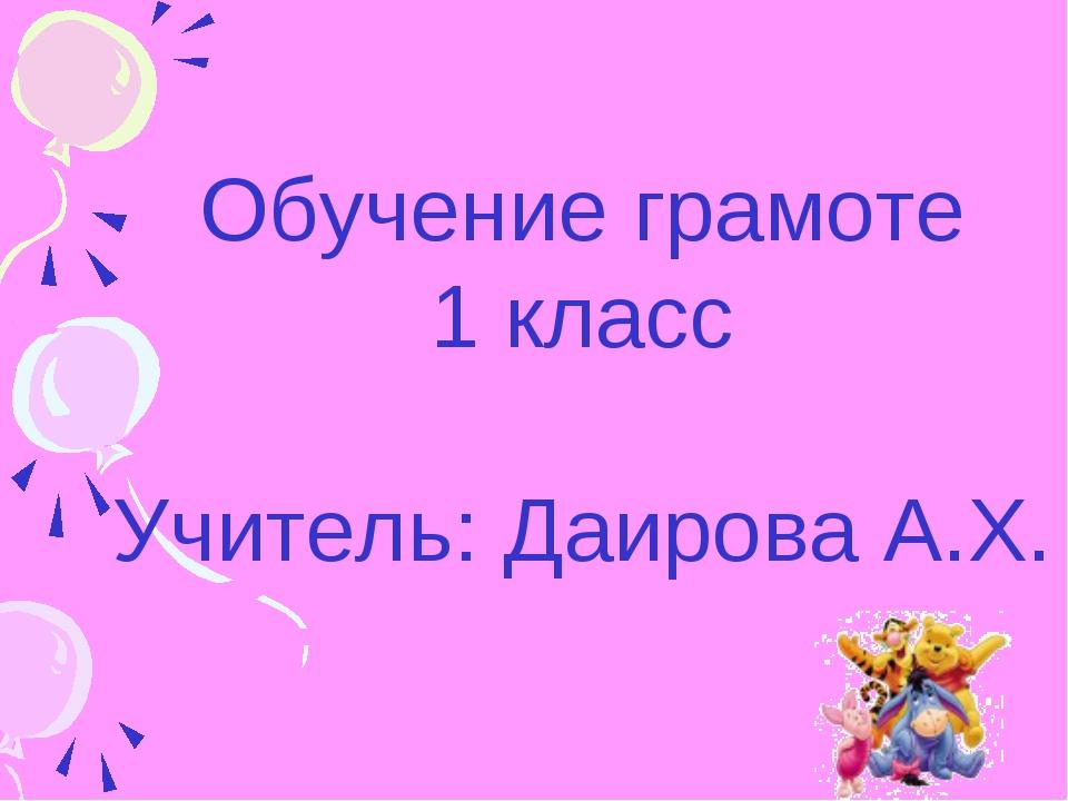 Обучение грамоте 1 класс Учитель: Даирова А.Х.